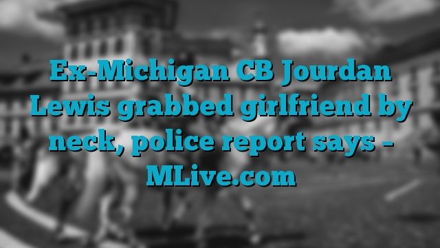 Ex-Michigan CB Jourdan Lewis grabbed girlfriend by neck, police report says – MLive.com