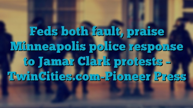 Feds both fault, praise Minneapolis police response to Jamar Clark protests – TwinCities.com-Pioneer Press