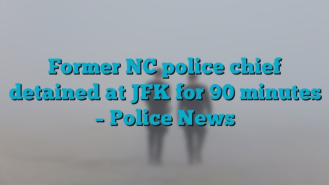 Former NC police chief detained at JFK for 90 minutes – Police News