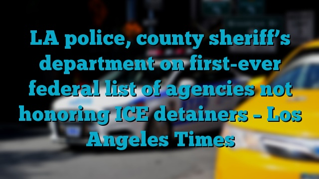 LA police, county sheriff's department on first-ever federal list of agencies not honoring ICE detainers – Los Angeles Times