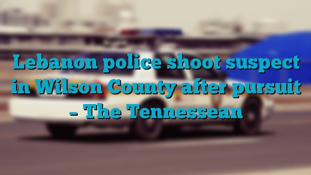 Lebanon police shoot suspect in Wilson County after pursuit – The Tennessean