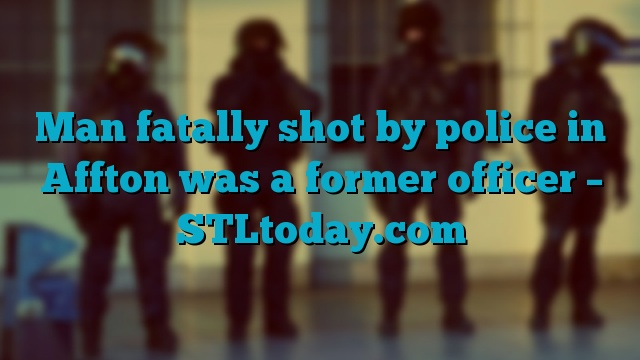 Man fatally shot by police in Affton was a former officer – STLtoday.com