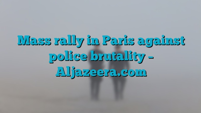 Mass rally in Paris against police brutality – Aljazeera.com