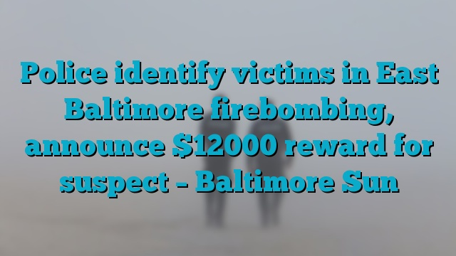 Police identify victims in East Baltimore firebombing, announce $12000 reward for suspect – Baltimore Sun
