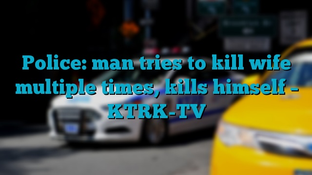Police: man tries to kill wife multiple times, kills himself – KTRK-TV