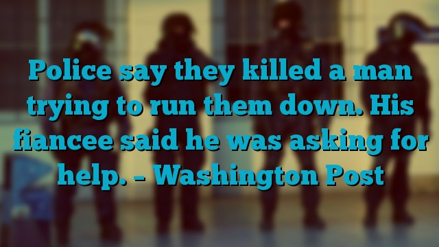 Police say they killed a man trying to run them down. His fiancee said he was asking for help. – Washington Post