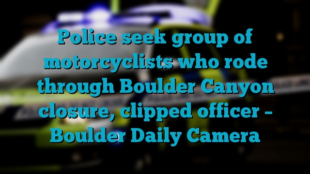 Police seek group of motorcyclists who rode through Boulder Canyon closure, clipped officer – Boulder Daily Camera
