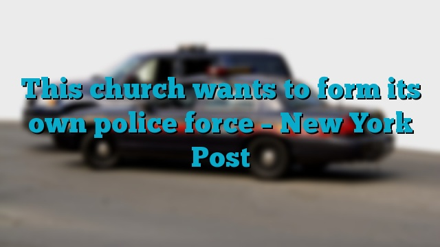 This church wants to form its own police force – New York Post