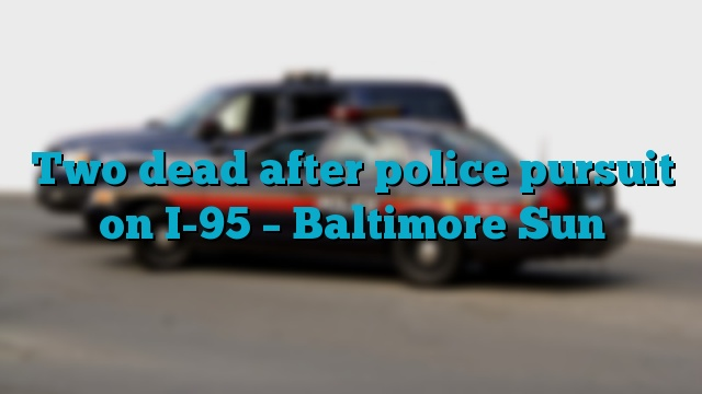 Two dead after police pursuit on I-95 – Baltimore Sun