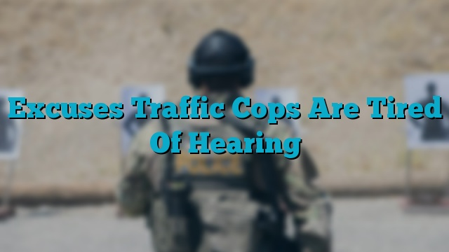 Excuses Traffic Cops Are Tired Of Hearing