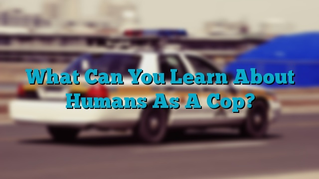 What Can You Learn About Humans As A Cop?