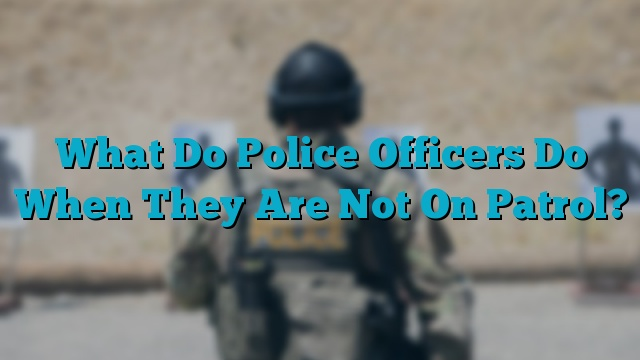 What Do Police Officers Do When They Are Not On Patrol?
